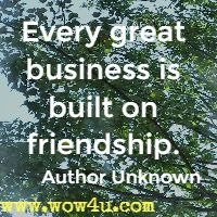 Every great business is built on friendship. Author Unknown