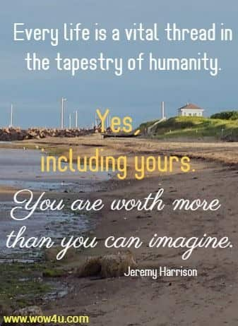 Every life is a vital thread in the tapestry of humanity. Yes, including yours.  You are worth more than you can imagine. Jeremy Harrison