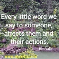 Every little word we say to someone, affects them and their actions.  Elm Valle
