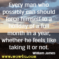 Every man who possibly can should force himself to a holiday of a full month in a year, whether he feels like taking it or not. William James