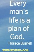 Every man's life is a plan of God.  Horace Busnell