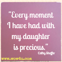 Every moment I have had with my daughter is precious. Cathy Shaffer