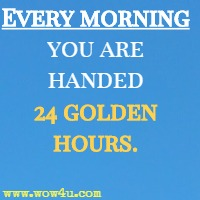 Every morning you are handed 24 golden hours.