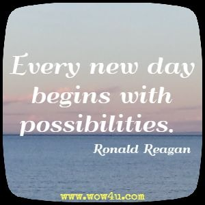Every new day begins with possibilities. Ronald Reagan