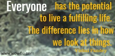 Everyone has the potential to live a fulfilling life. The difference lies in how we look at things. Vishal Pandey