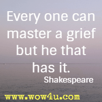 Every one can master a grief but he that has it. Shakespeare