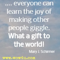 .... everyone can learn the joy of making other people giggle. What a gift to the world! Mary J. Schirmer