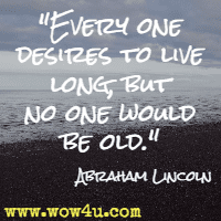 Every one desires to live long, but no one would be old.  Abraham Lincoln