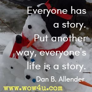 Everyone has a story. Put another way, everyone's life is a story. Dan B. Allender