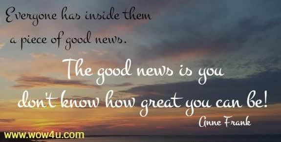Everyone has inside them a piece of good news. The good news is you  don't know how great you can be! Anne Frank