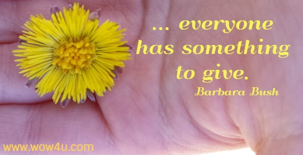 ... everyone has something to give. Barbara Bush