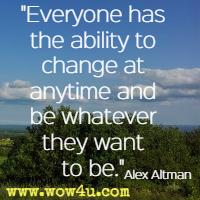 Everyone has the ability to change at anytime and be whatever they want to be. Alex Altman