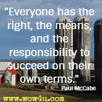 Everyone has the right, the means, and the responsibility to succeed on their own terms. Paul McCabe