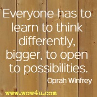 Everyone has to learn to think differently, bigger, to open to possibilities. Oprah Winfrey