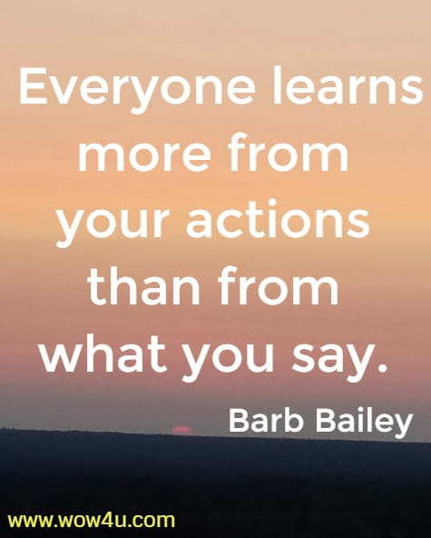Everyone learns more from your actions than from what you say.   Barb Bailey