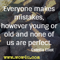 Everyone makes mistakes, however young or old and none of us are perfect. Estella Eliot