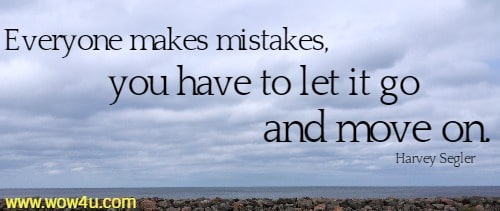 Everyone makes mistakes, you have to let it go and move on.   Harvey Segler