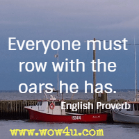Everyone must row with the oars he has. English Proverb
