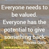 Everyone needs to be valued. Everyone has the potential to give something back. Princess Diana