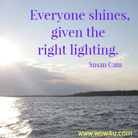 Everyone shines, given the right lighting. Susan Cain