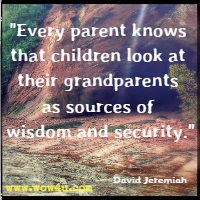 every parent knows that children look at their grandparents as sources of wisdom and security