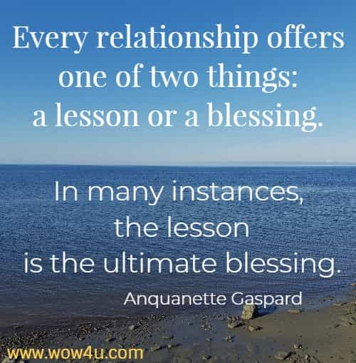 Every relationship offers one of two things: a lesson or a blessing.  In many instances, the lesson is the ultimate blessing. Anquanette Gaspard