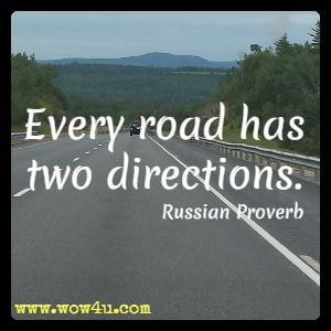 Every road has two directions. Russian Proverb