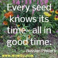Every seed knows its time- all in good time. Russian Proverb