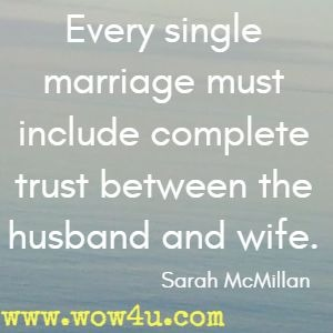 Every single marriage must include complete trust between the husband and wife. Sarah McMillan