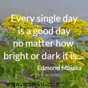 Every single day is a good day no matter how bright or dark it is....Edmond Mbiaka