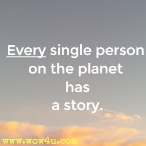 Every single person on the planet has a story.
