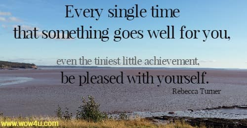 Every single time that something goes well for you, even the tiniest  little achievement, be pleased with yourself. Rebecca Turner