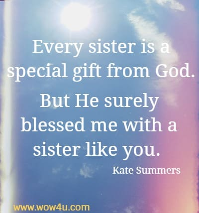 Every sister is a special gift from God. But He surely blessed me with a sister like you. Kate Summers