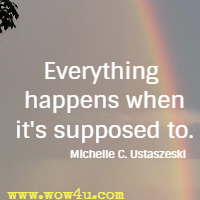 Everything happens when it's supposed to. Michelle C. Ustaszeski