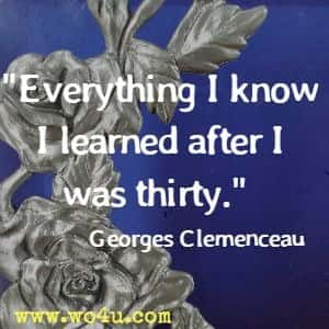 Everything I know I learned after I was thirty. Georges Clemenceau