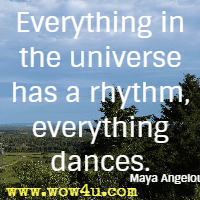 Everything in the universe has a rhythm, everything dances. Maya Angelou