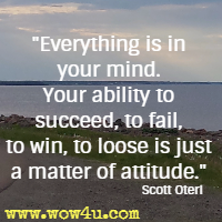 Everything is in your mind. Your ability to succeed, to fail, to win, to loose is just a matter of attitude. Scott Oteri