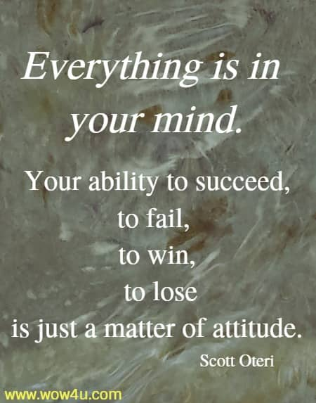 Everything is in your mind. Your ability to succeed, to fail,  to win, to lose is just a matter of attitude. Scott Oteri