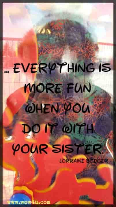 ... everything is more fun when you do it with your sister. Lorraine Bodger