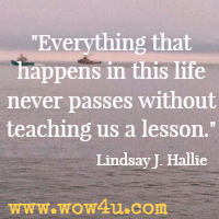 Everything that happens in this life never passes without teaching us a lesson.  Lindsay J. Hallie