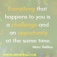 Everything that happens to you is a challenge and an opportunity at the same time. Marc Reklau