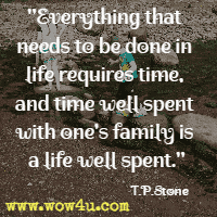 Everything that needs to be done in life requires time, and time well spent with one's family is a life well spent. T.P. Stone