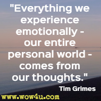 Everything we experience emotionally - our entire personal world - comes from our thoughts. Tim Grimes