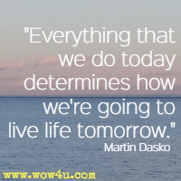 Everything that we do today determines how we're going to live life tomorrow. Martin Dasko