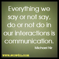 Everything we say or not say, do or not do in our interactions is communication. Michael Nir