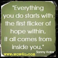 Everything you do starts with the first flicker of hope within, it all comes from inside you. Sonny Kalar