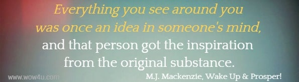 Everything you see around you was once an idea in someone's mind, and that person got the inspiration from the original substance. M.J. Mackenzie, Wake Up & Prosper!