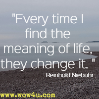 Every time I find the meaning of life, they change it. Reinhold Niebuhr