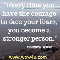 Every time you have the courage to face your fears, you become a stronger person. Barbara White