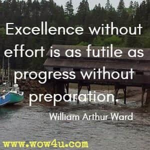 Excellence without effort is as futile as progress without preparation. William Arthur Ward